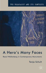 A Hero's Many Faces (Raoul Wallenberg in Contemporary Monuments) by Tanja Schult, 9780230361454