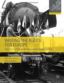 Writing the Rules for Europe (Experts, Cartels, and International Organizations) by Wolfram Kaiser, Johan W. Schot, 9780230308077