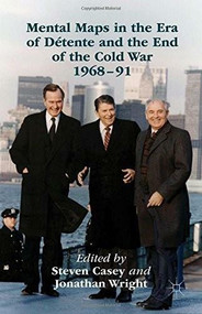 Mental Maps in the Era of Détente and the End of the Cold War 1968-91 by Steven Casey, Jonathan Wright, 9781137500953