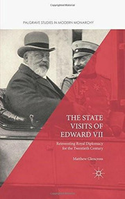 The State Visits of Edward VII (Reinventing Royal Diplomacy for the Twentieth Century) by Matthew Glencross, 9781137548986