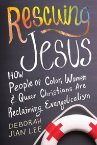 Rescuing Jesus (How People of Color, Women, and Queer Christians are Reclaiming Evangelicalism) by Deborah Jian Lee, 9780807033470
