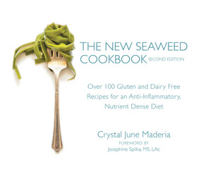 The New Seaweed Cookbook, Second Edition (Over 100 Gluten and Dairy Free Recipes for an Anti-Inflammatory, Nutrient Dense Diet) by Crystal June Maderia, Josephine Spilka, M.S., L.Ac., 9781583949863
