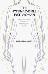 The Hyper(in)visible Fat Woman (Weight and Gender Discourse in Contemporary Society) by Jeannine A. Gailey, 9781137407160