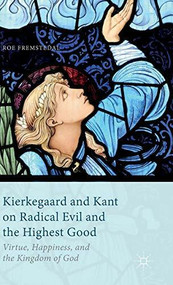 Kierkegaard and Kant on Radical Evil and the Highest Good (Virtue, Happiness, and the Kingdom of God) by Roe Fremstedal, 9781137440877