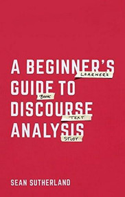 A Beginner's Guide to Discourse Analysis (A Beginner's Guide to Language in Use) by Sean Sutherland, 9781137402882