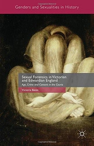 Sexual Forensics in Victorian and Edwardian England (Age, Crime and Consent in the Courts) by Victoria Bates, 9781137441706