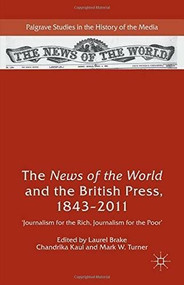 The News of the World and the British Press, 1843-2011 ('Journalism for the Rich, Journalism for the Poor') by Laurel Brake, Chandrika Kaul, Mark W. Turner, 9781137392039