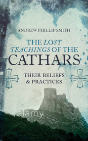 The Lost Teachings of the Cathars (Their Beliefs and Practices) by Andrew Phillip Smith, 9781780287157