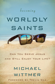 Becoming Worldly Saints (Can You Serve Jesus and Still Enjoy Your Life?) by Michael E. Wittmer, 9780310516385