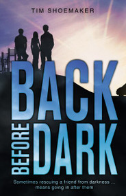 Back Before Dark (Sometimes rescuing a friend from the darkness means going in after him.) by Tim Shoemaker, 9780310737643