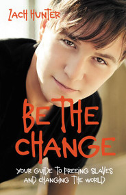Be the Change, Revised Edition (Your Guide to Freeing Slaves and Changing the World) by Zach Hunter, 9780310726111