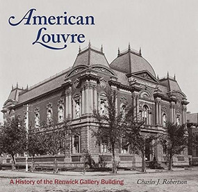 American Louvre (A History of the Renwick Gallery Building) by Charles J Robertson, 9781907804816