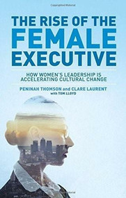 The Rise of the Female Executive (How Women's Leadership is Accelerating Cultural Change) by Peninah Thomson, Clare Laurent, Tom Lloyd, 9781137451422