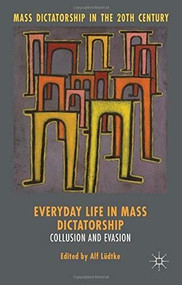 Everyday Life in Mass Dictatorship (Collusion and Evasion) by Alf Lüdtke, 9781137442765