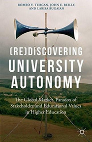 (Re)Discovering University Autonomy (The Global Market Paradox of Stakeholder and Educational Values in Higher Education) by Romeo V. Turcan, John E. Reilly, Larisa Bugaian, 9781137393821