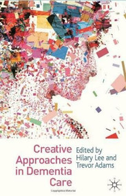 Creative Approaches in Dementia Care by Hilary Lee, Trevor Adams, 9780230231658