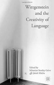 Wittgenstein and the Creativity of Language by Sebastian Sunday Grève, Jakub Mácha, 9781137472533