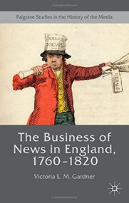 The Business of News in England, 1760–1820 by Victoria E. M. Gardner, 9781137336385