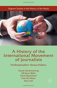A History of the International Movement of Journalists (Professionalism Versus Politics) by Kaarle Nordenstreng, Ulf Jonas Björk, Frank Beyersdorf, Svennik Høyer, Epp Lauk, 9781137530547