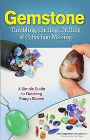 Gemstone Tumbling, Cutting, Drilling & Cabochon Making (A Simple Guide to Finishing Rough Stones) by Jim Magnuson, Val Carver, Carol Wood, 9781591934608
