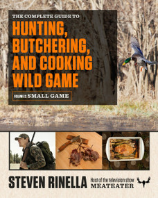 The Complete Guide to Hunting, Butchering, and Cooking Wild Game (Volume 2: Small Game and Fowl) by Steven Rinella, John Hafner, 9780812987058