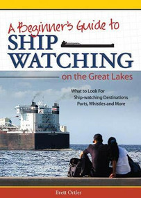 Beginner's Guide to Ship Watching on the Great Lakes (What to Look for, Ship-watching Destinations, Ports, Whistles and More) by Brett Ortler, 9781591935278