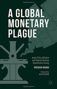 A Global Monetary Plague (Asset Price Inflation and Federal Reserve Quantitative Easing) by Brendan Brown, 9781137478849