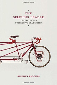 The Selfless Leader (A Compass for Collective Leadership) by Stephen Brookes, 9781137357892