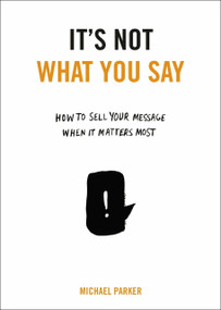 It's Not What You Say (How to Sell Your Message When It Matters Most) by Michael Parker, 9780399175435