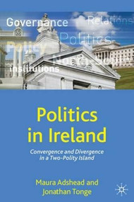 Politics in Ireland (Convergence and Divergence in a Two-Polity Island) by Maura Adshead, Jonathan Tonge, 9781403989703
