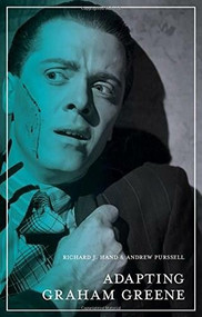 Adapting Graham Greene (Cinema, Television, Radio) by Richard J. Hand, Andrew Purssell, 9780230579040