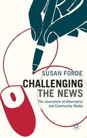 Challenging the News (The Journalism of Alternative and Community Media) by Susan Forde, 9780230243576