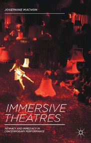 Immersive Theatres (Intimacy and Immediacy in Contemporary Performance) by Josephine Machon, 9781137019837