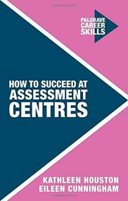 How to Succeed at Assessment Centres by Kathleen Houston, Eileen Cunningham, 9781137469311