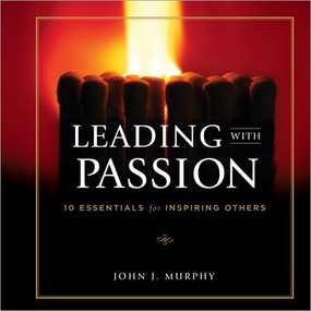 Leading with Passion (10 Essentials for Inspiring Others) by John J. Murphy, 9781608101184