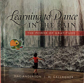 Learning to Dance in the Rain (The Power of Gratitude) by Mac Anderson, BJ Gallagher, 9781608100163
