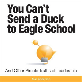 You Can't Send a Duck to Eagle School (And Other Simple Truths of Leadership) - 9781608100347 by Mac Anderson, 9781608100347