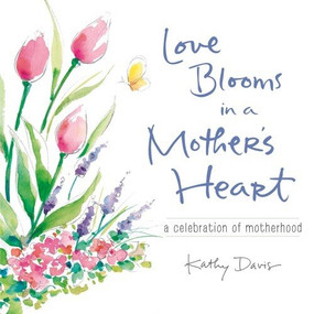 Love Blooms in a Mother's Heart (A Celebration of Motherhood) by Kathy Davis, 9781608105083