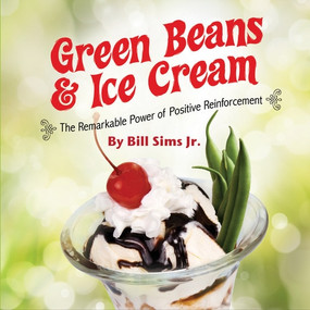 Green Beans & Ice Cream (The Remarkable Power of Positive Reinforcement) by Bill Sims Jr., 9781608102464