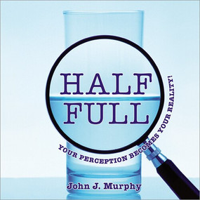 Half-Full (Your Perception Becomes Your Reality) by John J. Murphy, 9781608102884