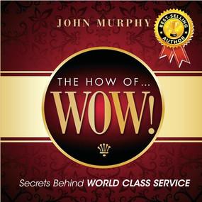 The How of WOW! (Secrets Behind World Class Service) by John J. Murphy, 9781608101559