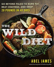 The Wild Diet (Go Beyond Paleo to Burn Fat, Beat Cravings, and Drop 20 Pounds in 40 days) by Abel James, 9781101982860