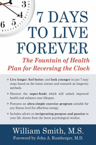 7 Days to Live Forever (The Fountain of Health Plan for Reversing the Clock) by William Smith, John A. Rumberger, M.D., 9781578265305