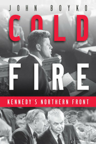 Cold Fire (Kennedy's Northern Front) by John Boyko, 9780345808936