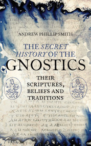 The Secret History of the Gnostics (Their Scriptures, Beliefs and Traditions) by Andrew Phillip Smith, 9781780288215