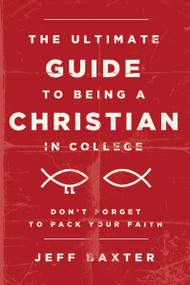 The Ultimate Guide to Being a Christian in College (Don't Forget to Pack Your Faith) by Jeff Baxter, 9780310732235