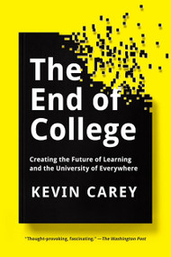The End of College (Creating the Future of Learning and the University of Everywhere) by Kevin Carey, 9781594634048