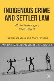 Indigenous Crime and Settler Law (White Sovereignty after Empire) by Heather Douglas, Mark Finnane, 9780230316508