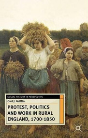 Protest, Politics and Work in Rural England, 1700-1850 by Carl J. Griffin, 9780230299689