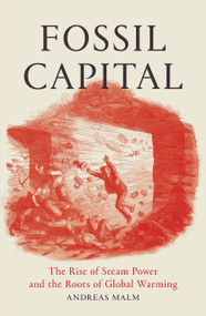 Fossil Capital (The Rise of Steam-Power and the Roots of Global Warming) by Andreas Malm, 9781784781323